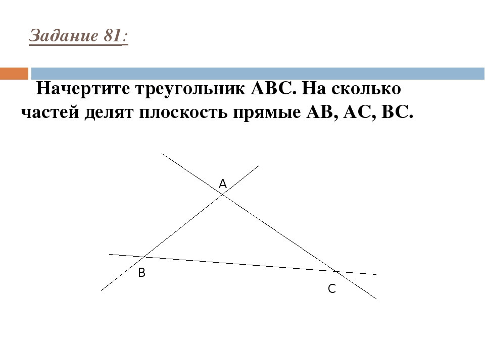 Задание 81: Начертите треугольник ABC. На сколько частей делят плоскость прям...