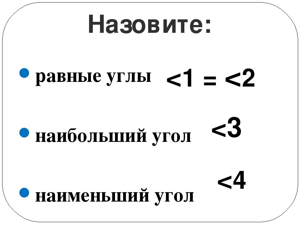 равные углы наибольший угол наименьший угол Назовите: