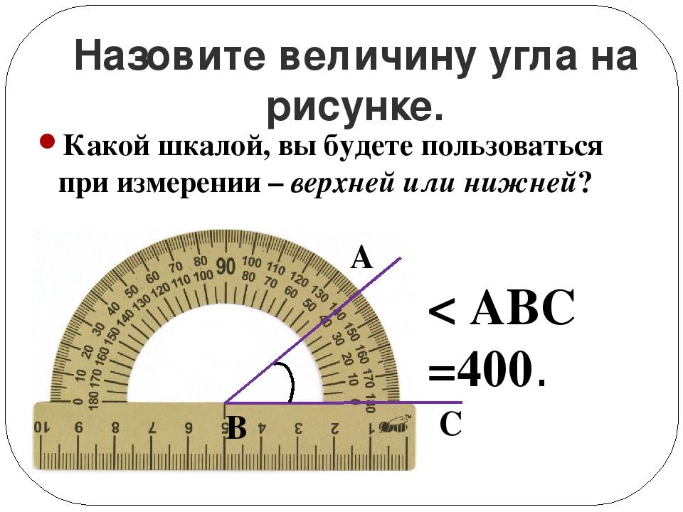 Назовите величину угла на рисунке. < ABC =400. С В А Какой шкалой, вы будете...