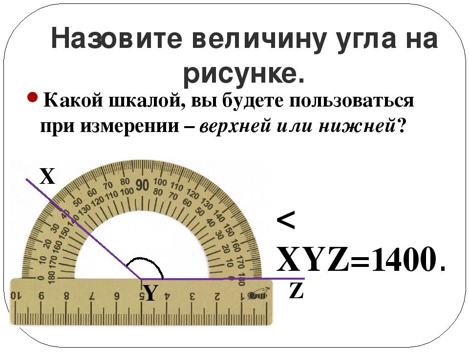Назовите величину угла на рисунке. < XYZ=1400. Z Y X Какой шкалой, вы будете...
