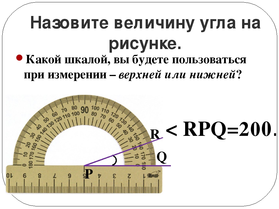 Назовите величину угла на рисунке. < RPQ=200. Q P R Какой шкалой, вы будете п...