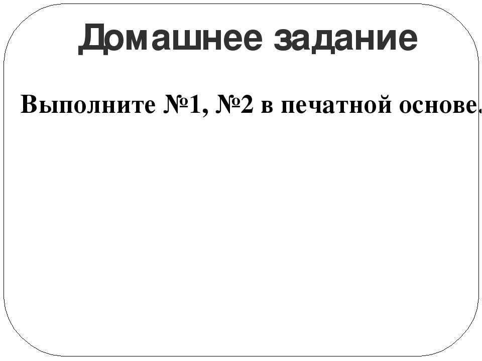Домашнее задание Выполните №1, №2 в печатной основе.
