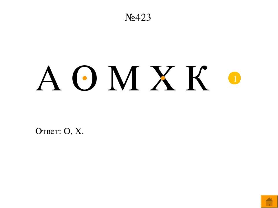 №423 А О М Х К 1 Ответ: О, Х. Щёлкните по цифре 1 в кружочке – выйдут центры...