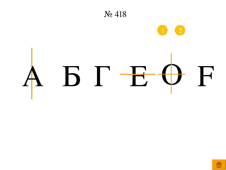 № 418 F А Б E Г O 1 2 Щелкните левой клавиши мыши по: цифре 1 – выходят оси с...