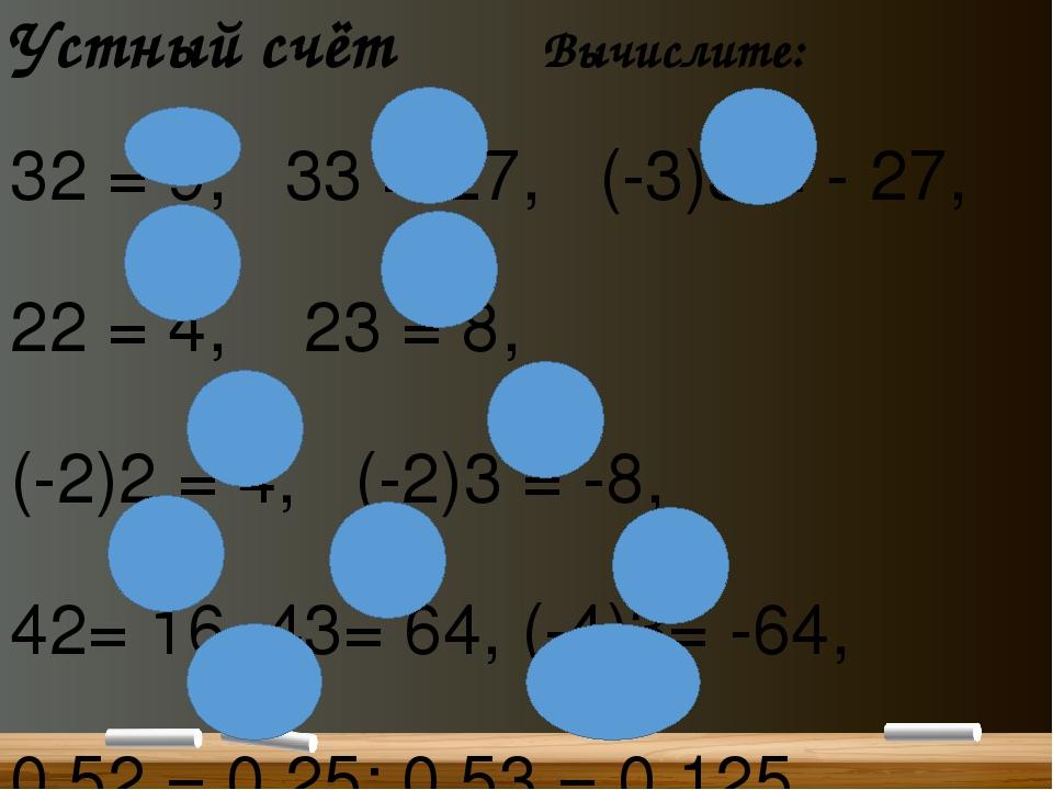 Устный счёт Вычислите: 32 = 9, 33 = 27, (-3)3= - 27, 22 = 4, 23 = 8, (-2)2 =...