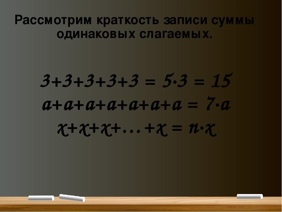 Рассмотрим краткость записи суммы одинаковых слагаемых. 3+3+3+3+3 = 5∙3 = 15...