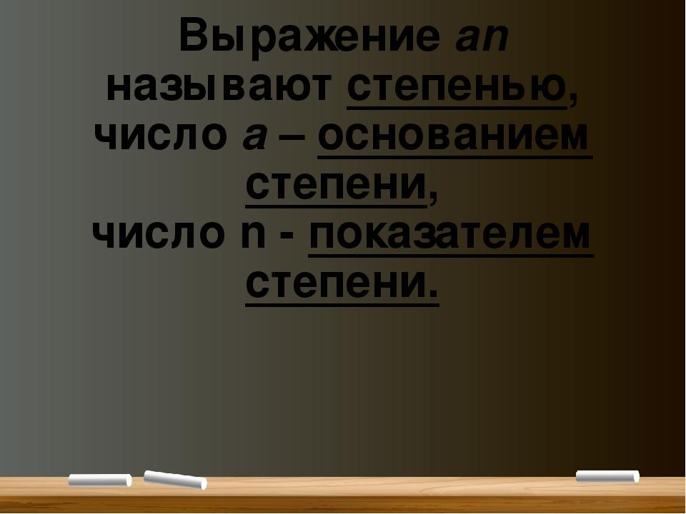 Выражение аn называютстепенью, числоa–основанием степени, числоn-показ...