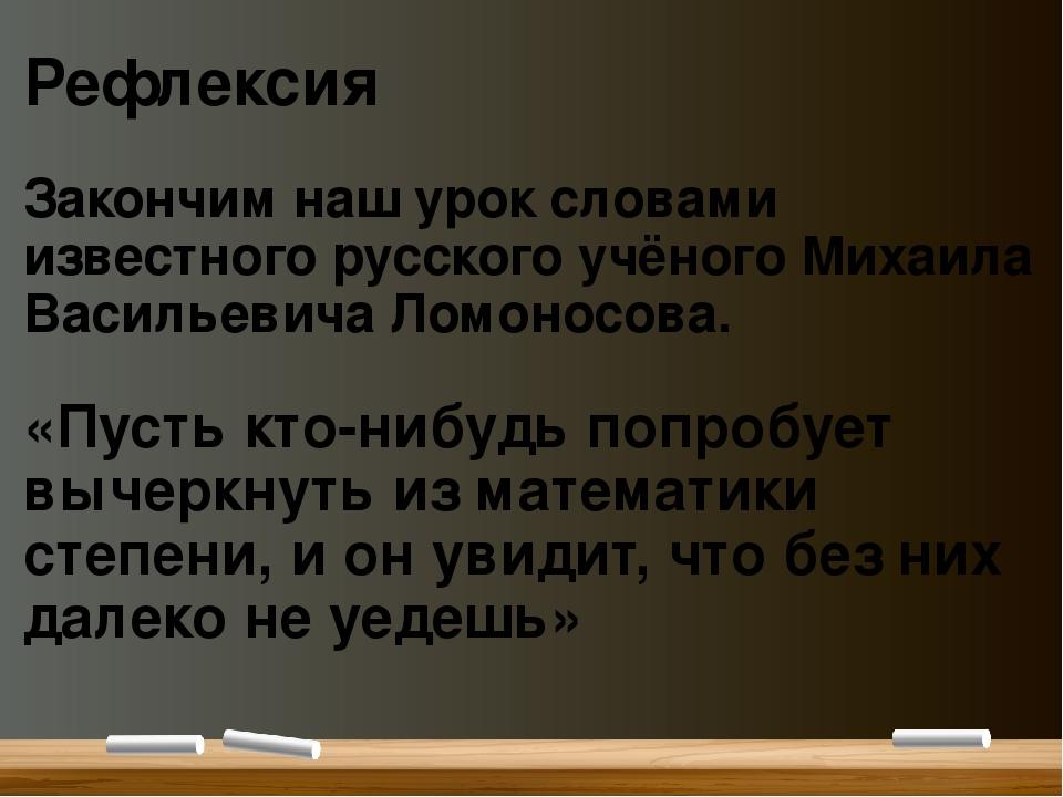 Рефлексия Закончим наш урок словами известного русского учёного Михаила Васил...