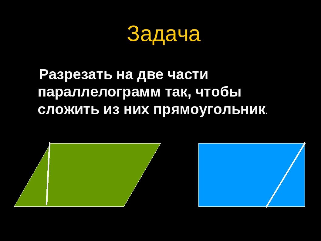 Задача Разрезать на две части параллелограмм так, чтобы сложить из них прямоу...
