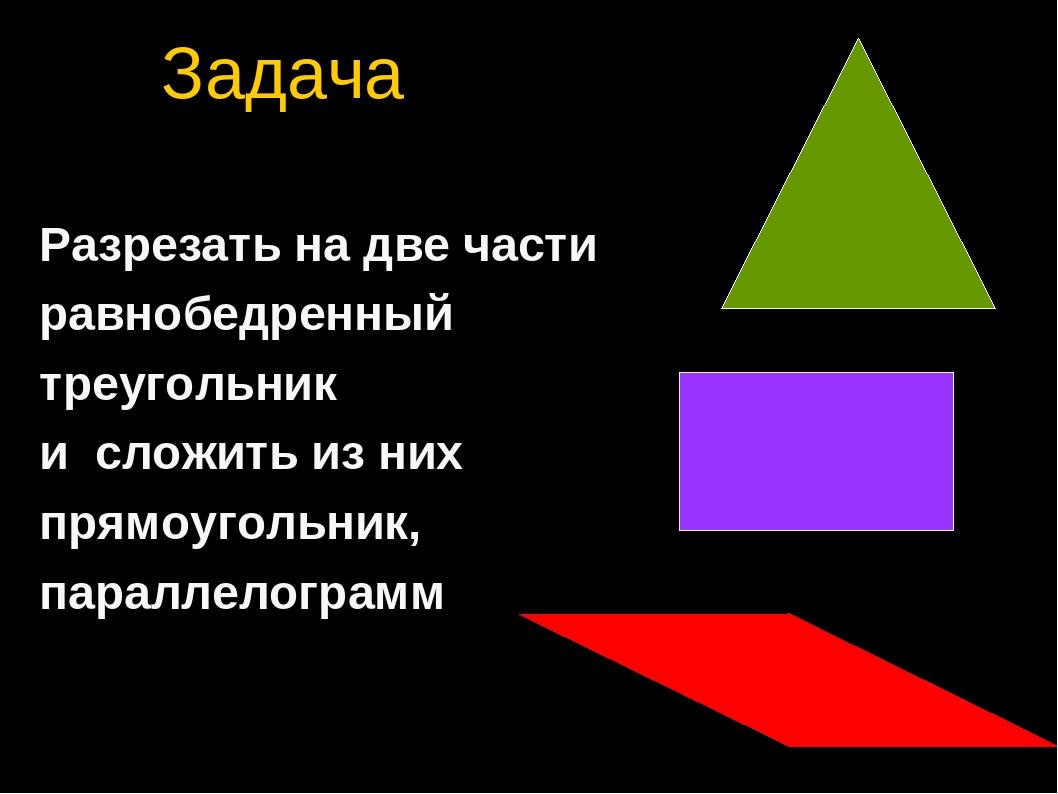 Задача Разрезать на две части равнобедренный треугольник и сложить из них пря...