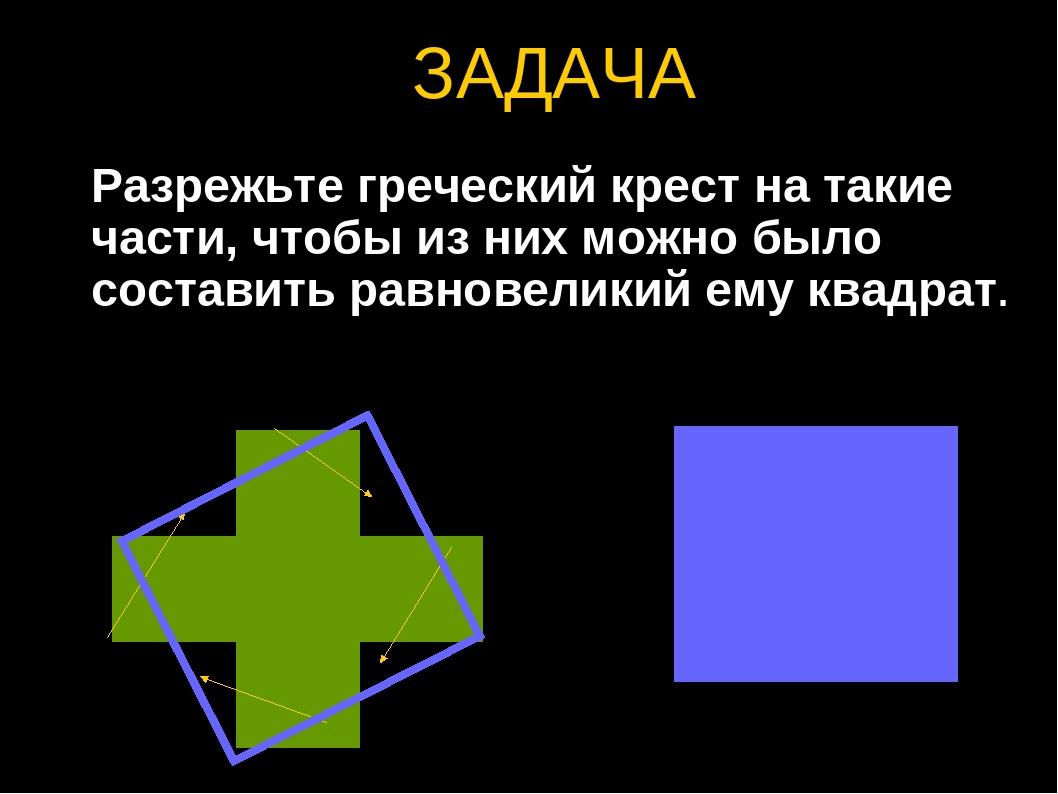 ЗАДАЧА Разрежьте греческий крест на такие части, чтобы из них можно было сост...