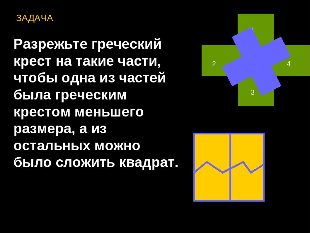 ЗАДАЧА Разрежьте греческий крест на такие части, чтобы одна из частей была гр...