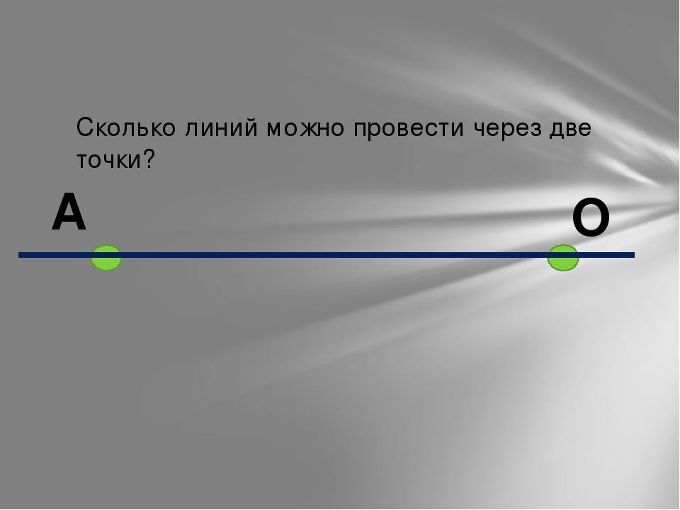 Сколько линий можно провести через две точки? А О