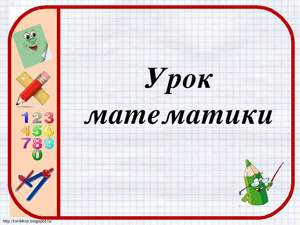 Урок математики http://ton64ton.blogspot.ru/