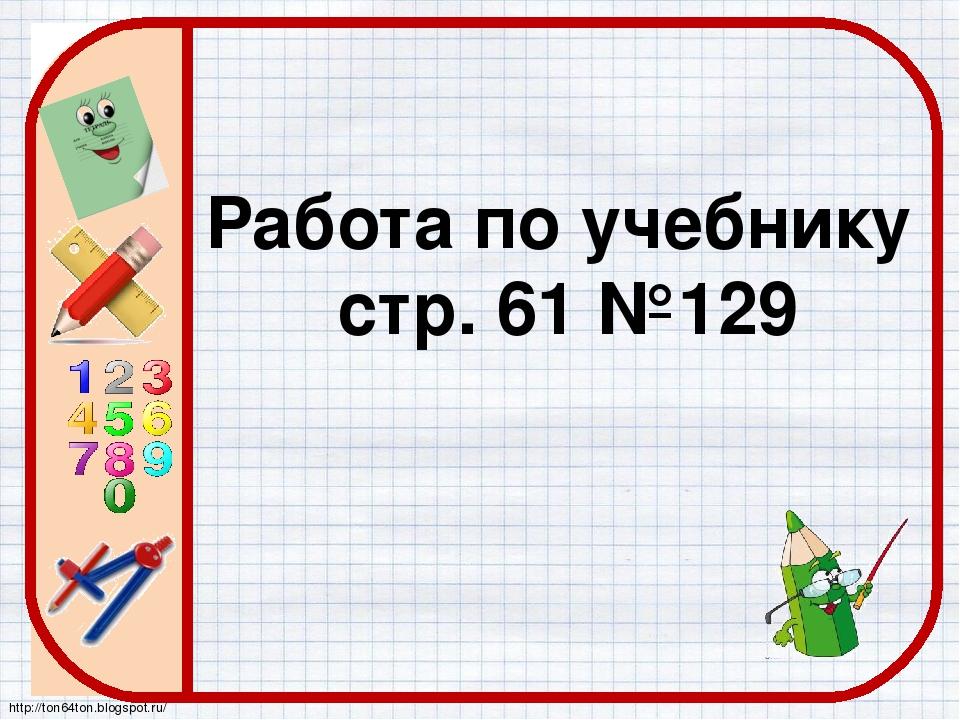 Работа по учебнику стр. 61 №129 http://ton64ton.blogspot.ru/
