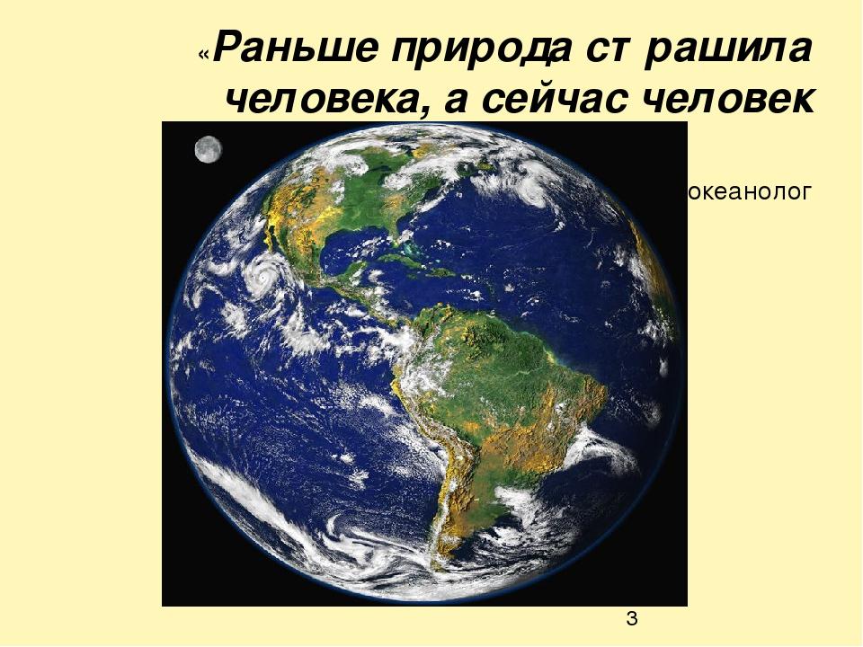 «Раньше природа страшила человека, а сейчас человек страшит природу» Жак Ив К...