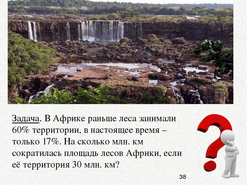 Задача. В Африке раньше леса занимали 60% территории, в настоящее время – тол...