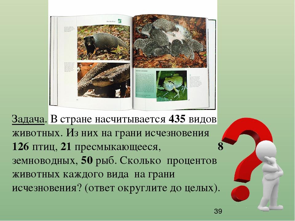 Задача. В стране насчитывается 435 видов животных. Из них на грани исчезновен...