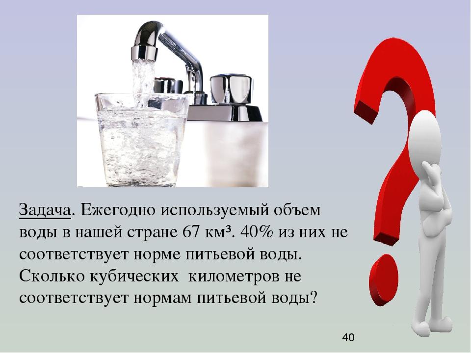 Задача. Ежегодно используемый объем воды в нашей стране 67 км³. 40% из них не...