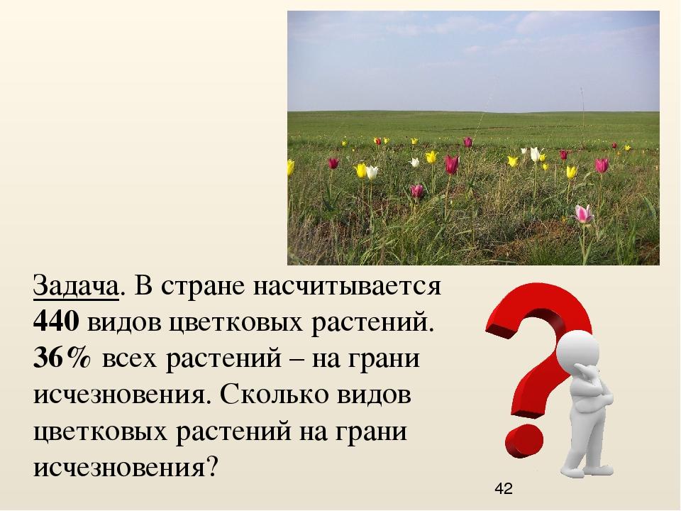 Задача. В стране насчитывается 440 видов цветковых растений. 36% всех растени...