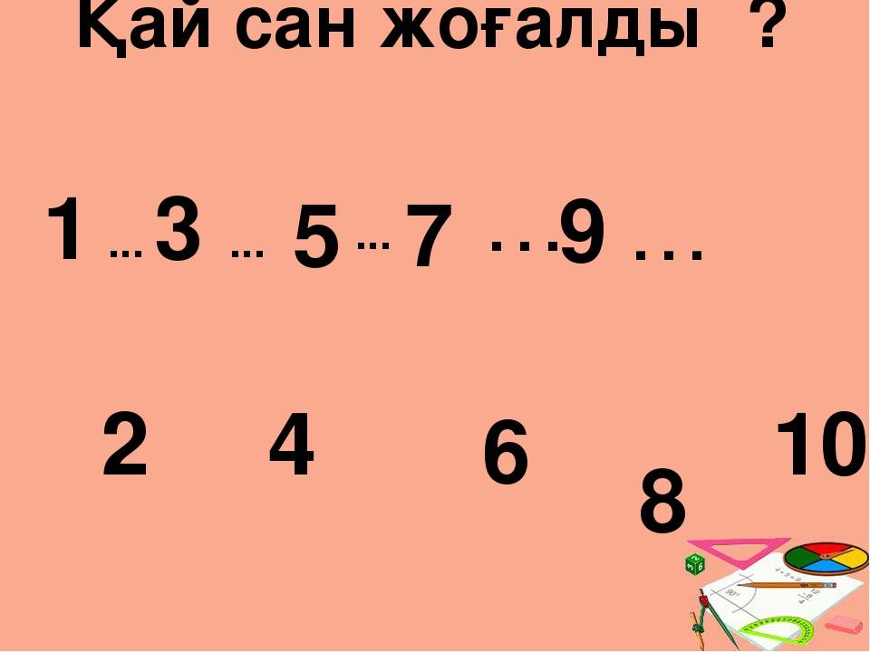 Қай сан жоғалды ? 1 5 7 2 4 6 ... ... ... 3 8 10 9 … …