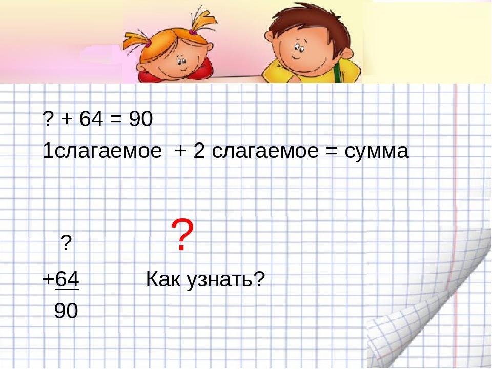 ? + 64 = 90 1слагаемое + 2 слагаемое = сумма ? ? +64 Как узнать? 90