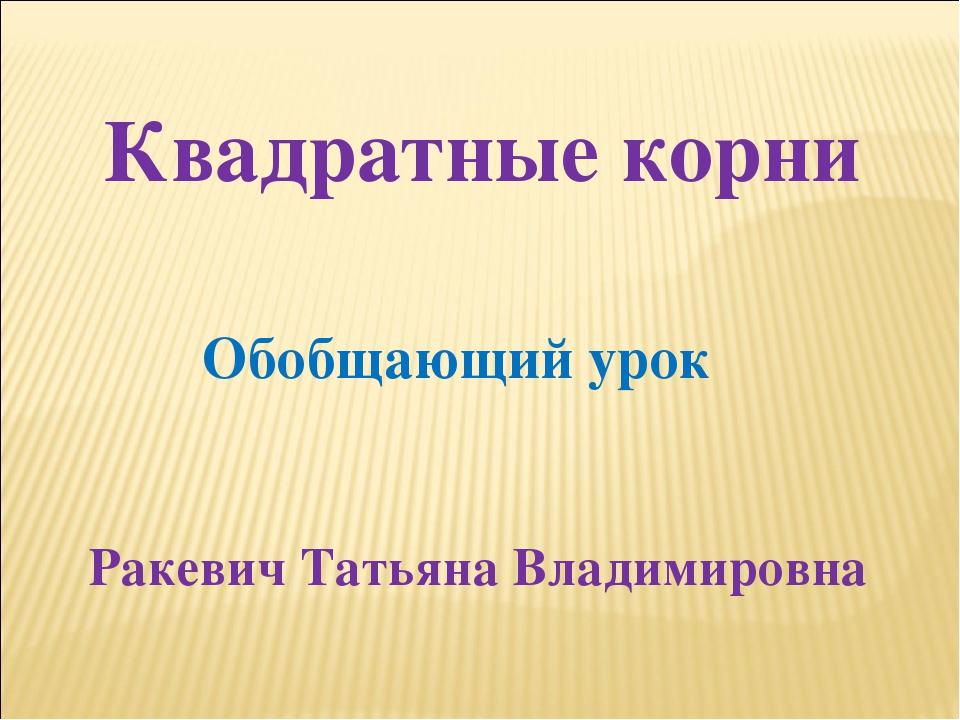 Квадратные корни Обобщающий урок Ракевич Татьяна Владимировна
