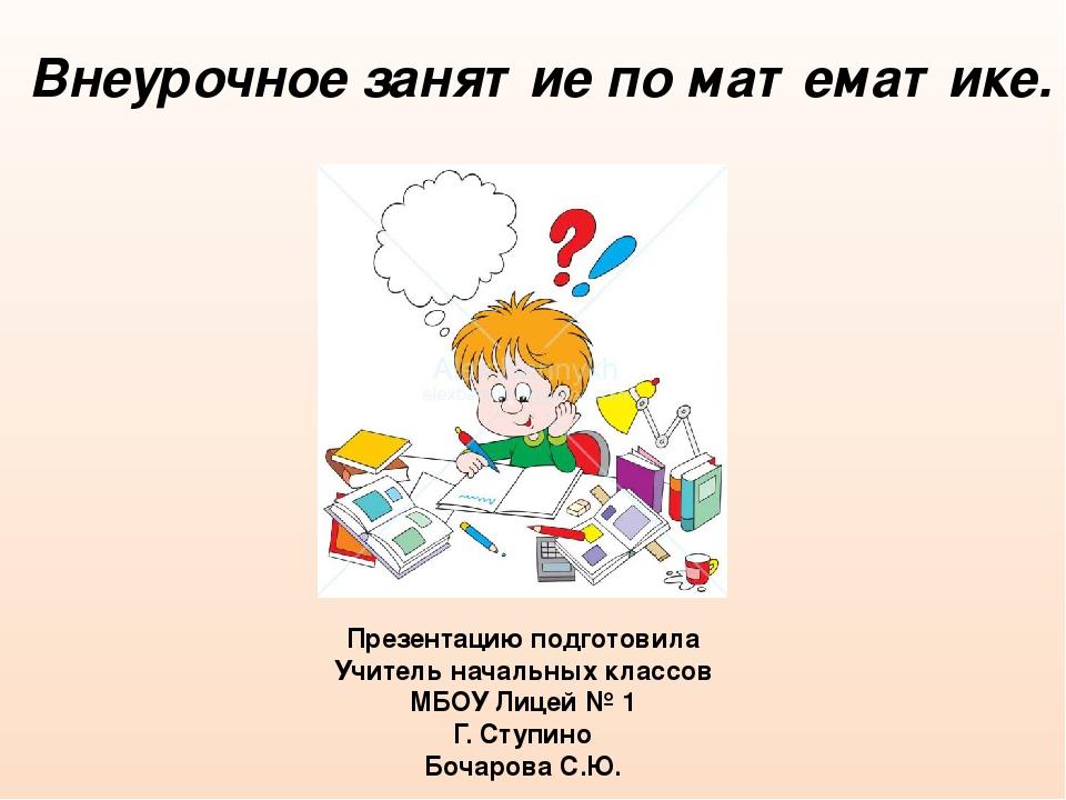 Внеурочное занятие по математике. Презентацию подготовила Учитель начальных к...