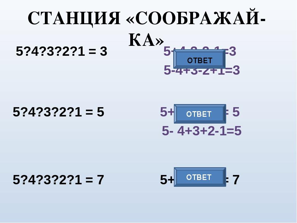 5?4?3?2?1 = 3 5?4?3?2?1 = 5 5?4?3?2?1 = 7 5+4-3+2-1= 7 ОТВЕТ ОТВЕТ СТАНЦИЯ «С...