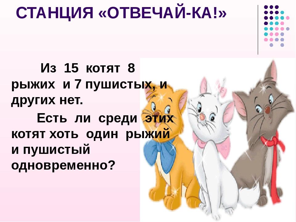 СТАНЦИЯ «ОТВЕЧАЙ-КА!» Из 15 котят 8 рыжих и 7 пушистых, и других нет. Есть ли...