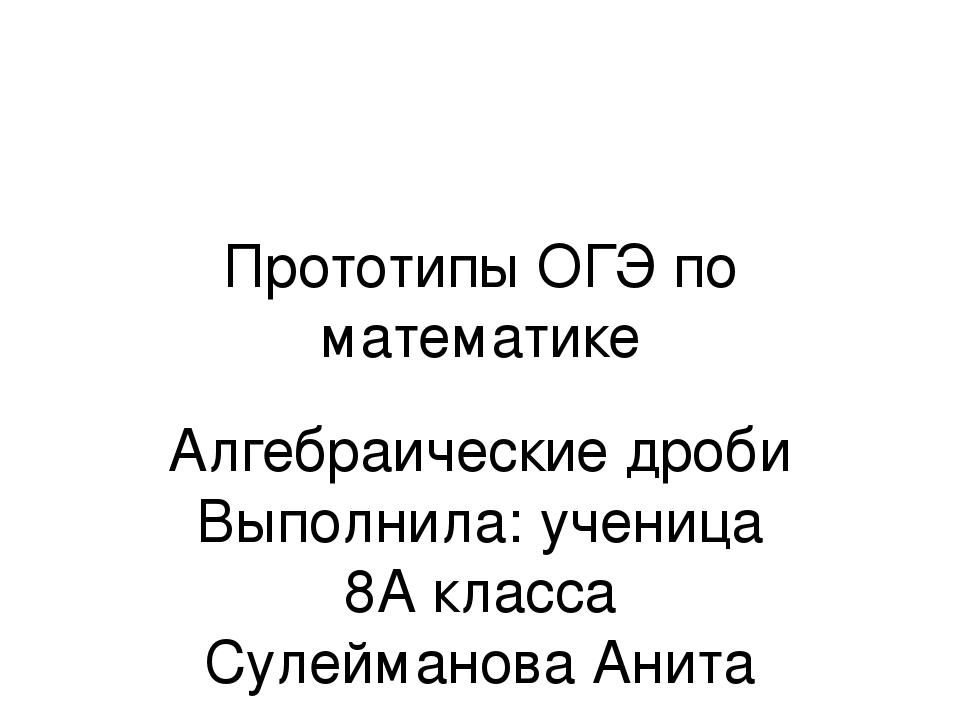 Прототипы ОГЭ по математике Алгебраические дроби Выполнила: ученица 8А класса...