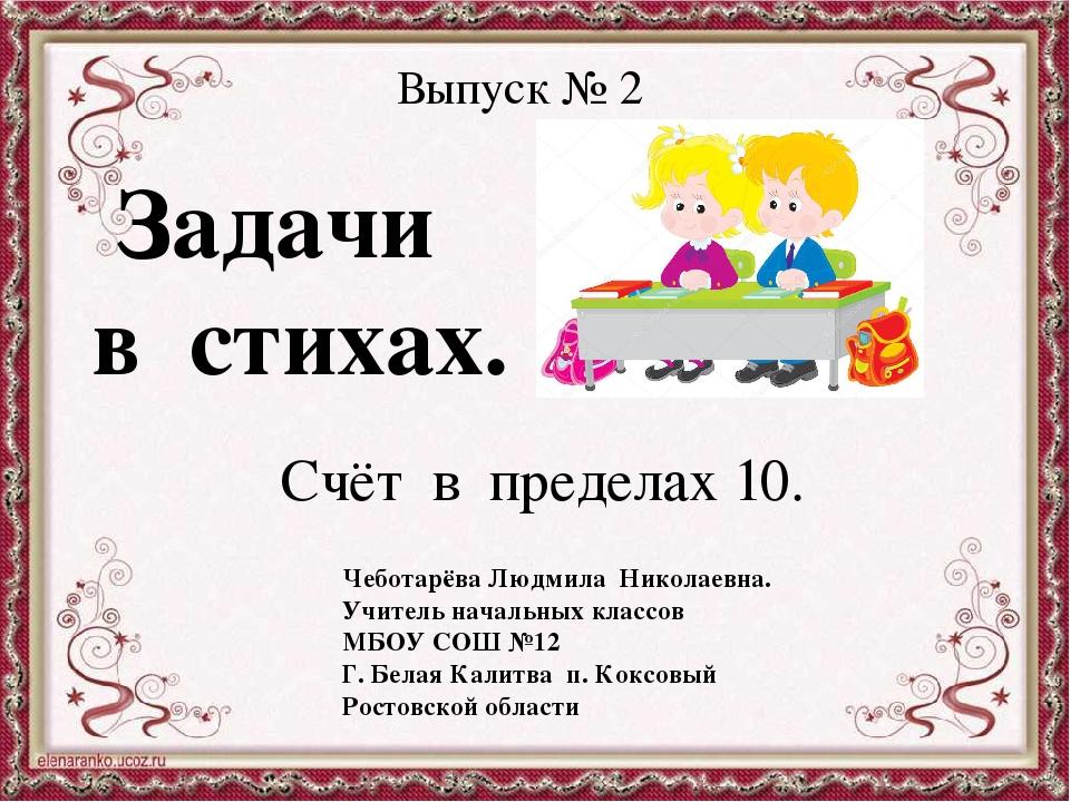 Выпуск № 2 Задачи в стихах. Счёт в пределах 10. Чеботарёва Людмила Николаевна...