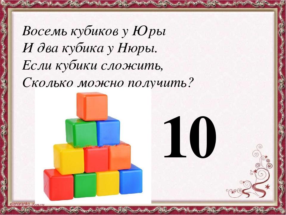 Восемь кубиков у Юры И два кубика у Нюры. Если кубики сложить, Сколько можно...