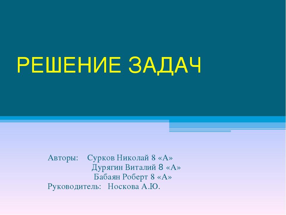 РЕШЕНИЕ ЗАДАЧ Авторы: Сурков Николай 8 «А» Дурягин Виталий 8 «А» Бабаян Робер...