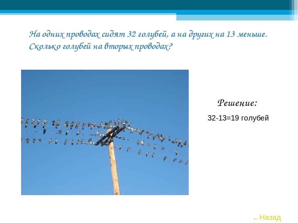 На одних проводах сидят 32 голубей, а на других на 13 меньше. Сколько голубей...