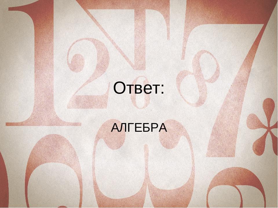 Ответ: АЛГЕБРА