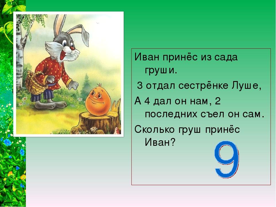 Иван принёс из сада груши. 3 отдал сестрёнке Луше, А 4 дал он нам, 2 последни...