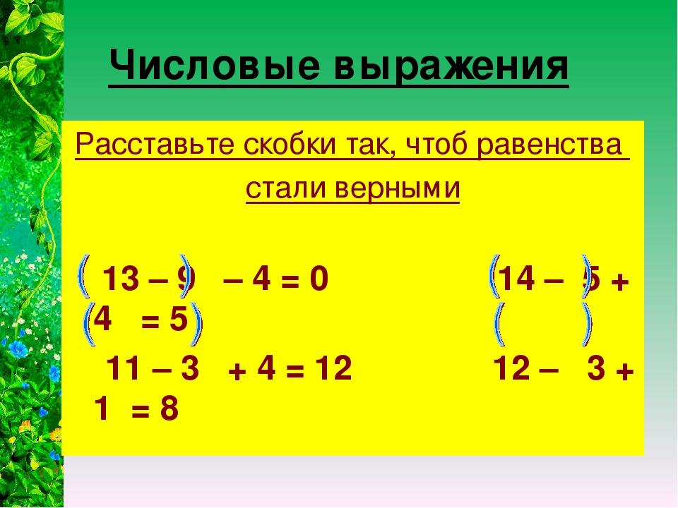 Числовые выражения Расставьте скобки так, чтоб равенства стали верными 13 – 9...