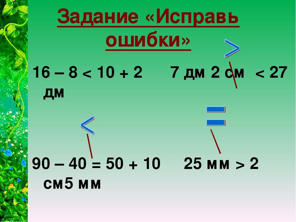 Задание «Исправь ошибки» 16 – 8 < 10 + 2 7 дм 2 см < 27 дм 90 – 40 = 50 + 10...