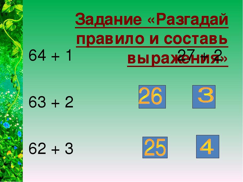 Задание «Разгадай правило и составь выражения» 64 + 1 27 + 2 63 + 2 + 62 + 3 +