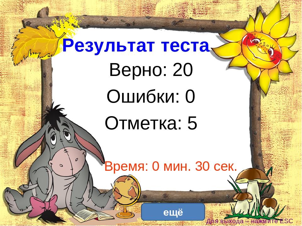 Результат теста Верно: 20 Ошибки: 0 Отметка: 5 Время: 0 мин. 30 сек. ещё испр...