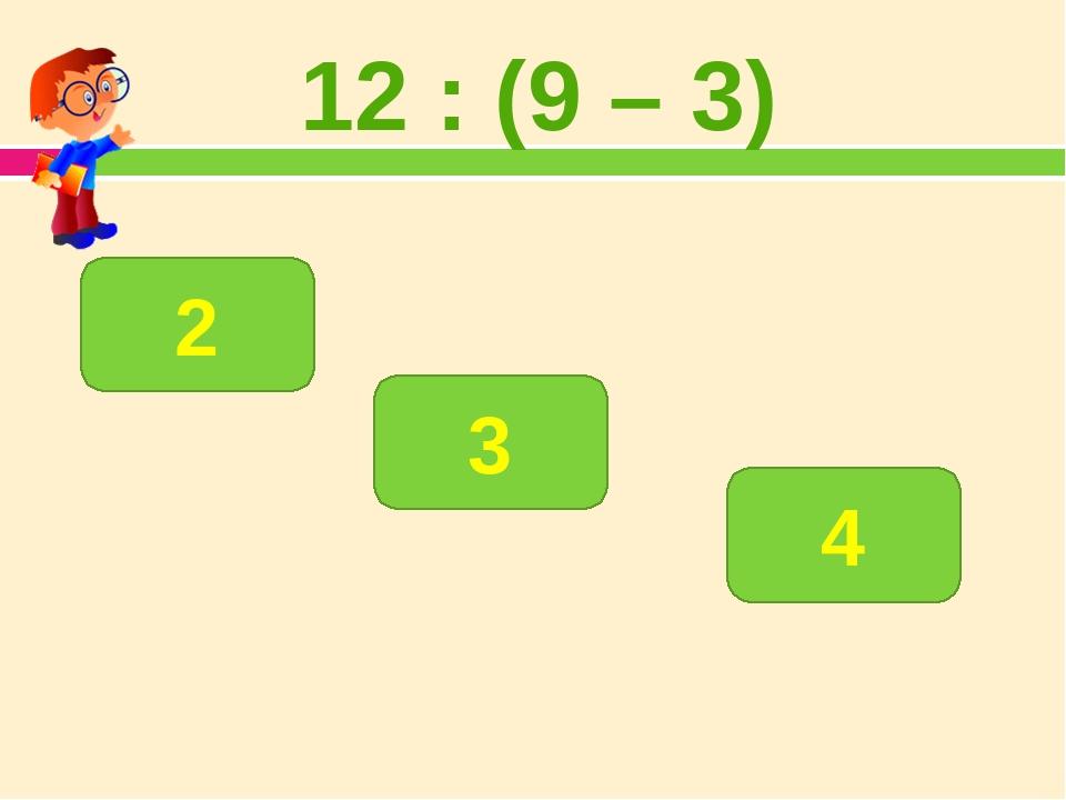 12 : (9 – 3) 2 3 4
