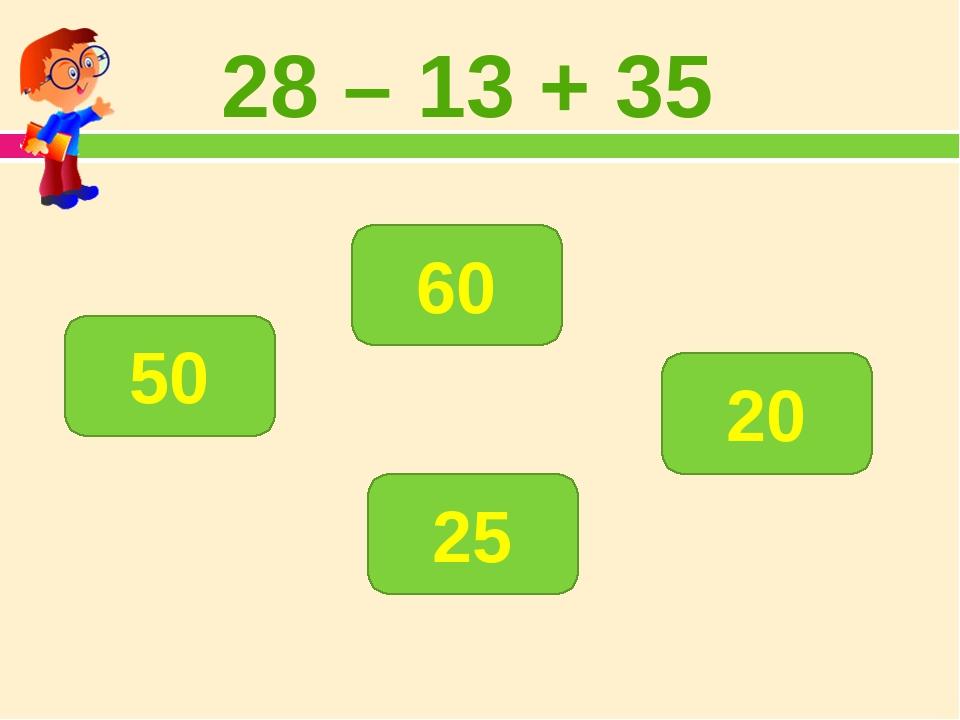 28 – 13 + 35 50 25 60 20