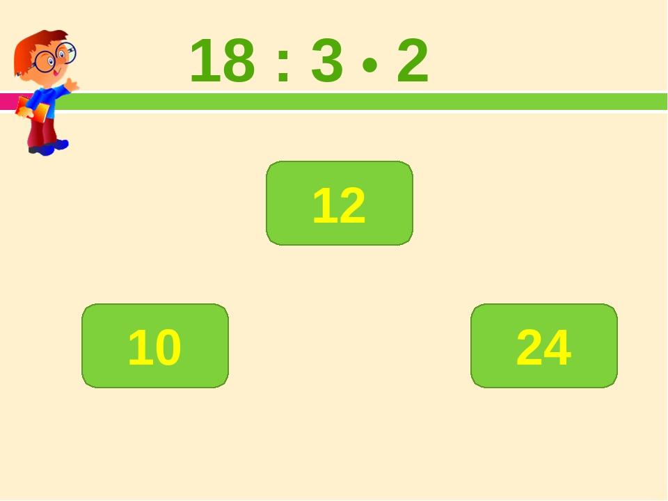18 : 3 • 2 12 10 24