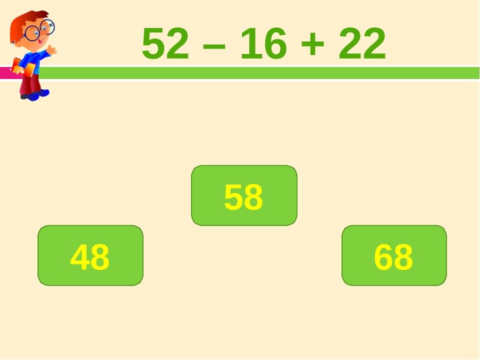 52 – 16 + 22 58 48 68