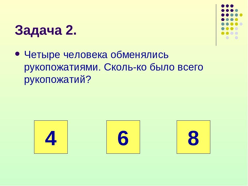 Задача 2. Четыре человека обменялись рукопожатиями. Сколько было всего рукоп...