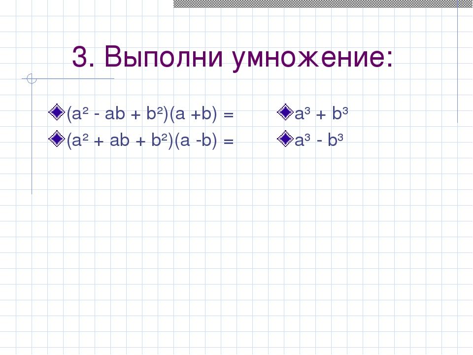 3. Выполни умножение: (а² - аb + b²)(а +b) = (а² + аb + b²)(а -b) = а³ + b³ а...