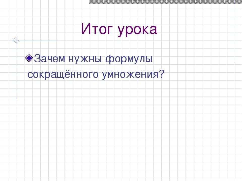 Итог урока Зачем нужны формулы сокращённого умножения?