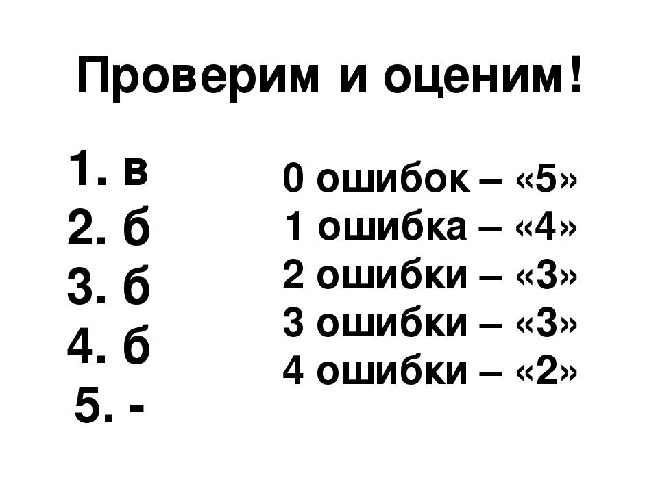 Проверим и оценим! 1. в 2. б 3. б 4. б 5. - 0 ошибок – «5» 1 ошибка – «4» 2 о...