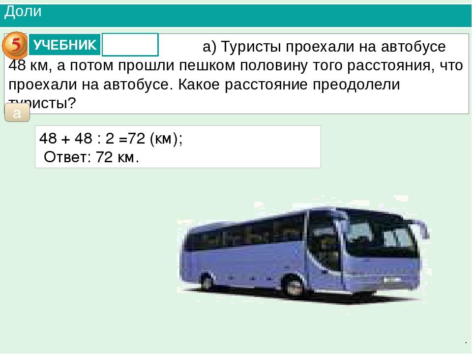 Доли . а 48 + 48 : 2 =72 (км); Ответ: 72 км. а) Туристы проехали на автобусе...